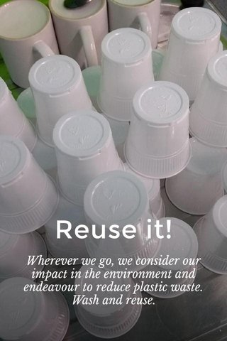 Reuse it! Wherever we go, we consider our impact in the environment and endeavour to reduce plastic waste. Wash and reuse.