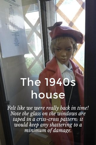 The 1940s house Felt like we were really back in time! Note the glass on the windows are taped in a criss-cross pattern: it would keep any shattering to a minimum of damage.