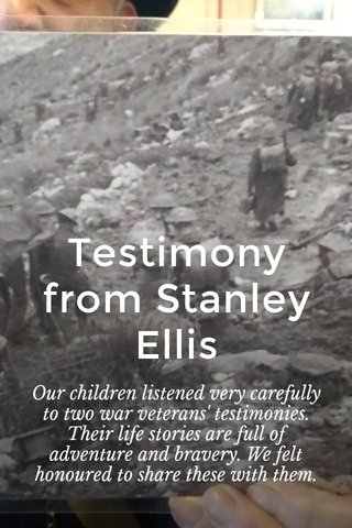 Testimony from Stanley Ellis Our children listened very carefully to two war veterans' testimonies. Their life stories are full of adventure and bravery. We felt honoured to share these with them.