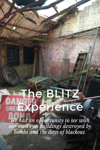 The BLITZ Experience We had an opportunity to see with our own eyes buildings destroyed by bombs and the days of blackout.