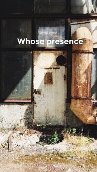 Whose presence Metal creak