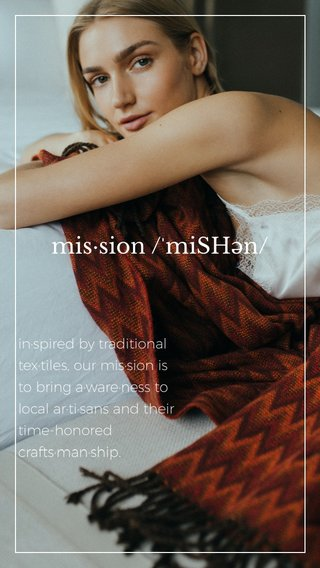 mis·sion /ˈmiSHən/ in·spired by traditional tex·tiles, our mis·sion is to bring a·ware·ness to local ar·ti·sans and their time-honored crafts·man·ship.