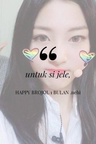 untuk si jele, HAPPY BROJOL 1 BULAN .nehi