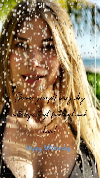 Shower yourself every day with hope, trust, faith and much love! Happy Wednesday