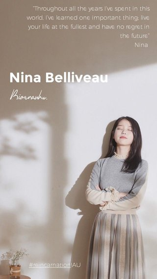 """Nina Belliveau Biography. #reincarnation!AU """"Throughout all the years I've spent in this world, I've learned one important thing; live your life at the fullest and have no regret in the future"""" Nina"""
