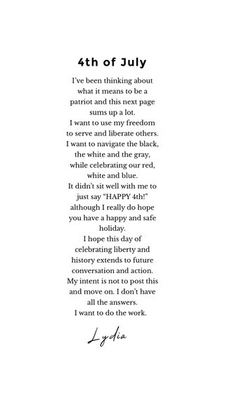 "4th of July Lydia I've been thinking about what it means to be a patriot and this next page sums up a lot. I want to use my freedom to serve and liberate others. I want to navigate the black, the white and the gray, while celebrating our red, white and blue. It didn't sit well with me to just say ""HAPPY 4th!"" although I really do hope you have a happy and safe holiday. I hope this day of celebrating liberty and history extends to future conversation and action. My intent is not to post this and move on. I don't have all the answers. I want to do the work."