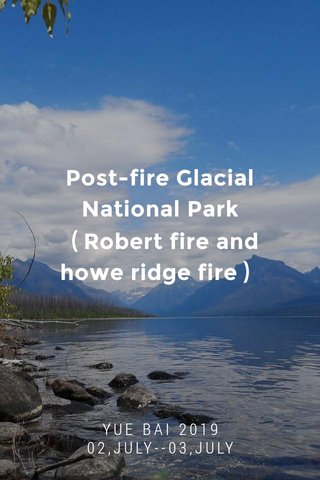 Post-fire Glacial National Park (Robert fire and howe ridge fire) YUE BAI 2019 02,JULY--03,JULY