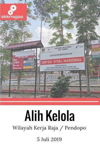 Alih Kelola Wilayah Kerja Raja / Pendopo 5 Juli 2019