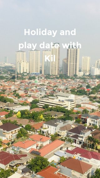 Holiday and play date with Kil
