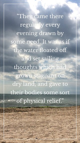 """""""They came there regularly every evening drawn by some need. It was as if the water floated off and set sailing thoughts which had grown stagnant on dry land, and gave to their bodies some sort of physical relief."""""""