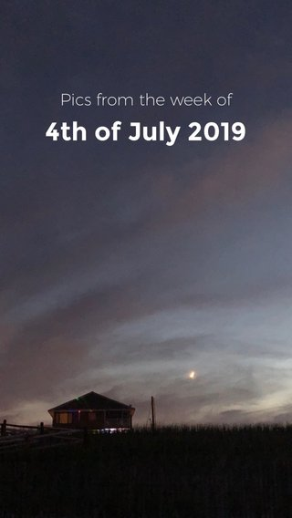 4th of July 2019 Pics from the week of