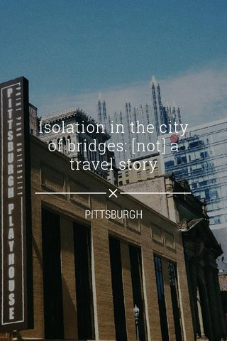 Isolation in the city of bridges: [not] a travel story PITTSBURGH