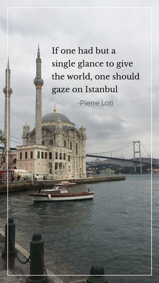 If one had but a single glance to give the world, one should gaze on Istanbul -Pierre Loti