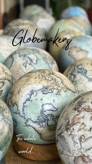 Globemakers The whole world...