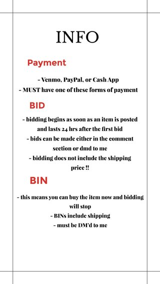 INFO BIN BID Payment - Venmo, PayPal, or Cash App - MUST have one of these forms of payment - bidding begins as soon as an item is posted and lasts 24 hrs after the first bid - bids can be made either in the comment section or dmd to me - bidding does not include the shipping price !! - this means you can buy the item now and bidding will stop - BINs include shipping - must be DM'd to me