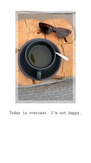 Today is overcast. I'm not happy.