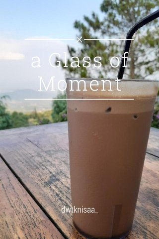 a Glass of Moment dwtknisaa_