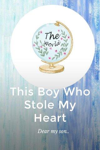 This Boy Who Stole My Heart Dear my son..
