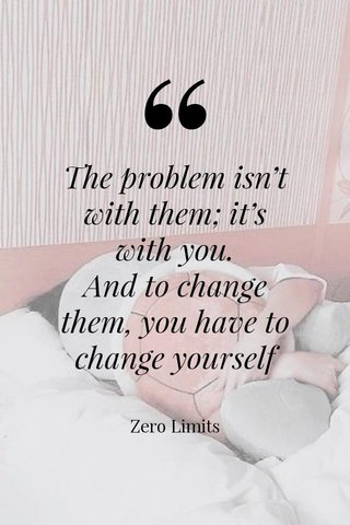 The problem isn't with them; it's with you. And to change them, you have to change yourself Zero Limits