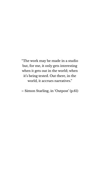 """""""The work may be made in a studio but, for me, it only gets interesting when it gets out in the world; when it's being tested. Out there, in the world, it accrues narratives."""" – Simon Starling, in 'Outpost' (p.61)"""