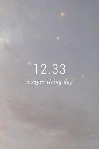 12.33 a super tiring day