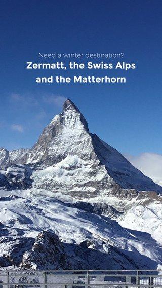 Zermatt, the Swiss Alps and the Matterhorn Need a winter destination?