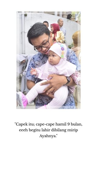 """""""Capek itu; cape-cape hamil 9 bulan, eeeh begitu lahir dibilang mirip Ayahnya."""""""