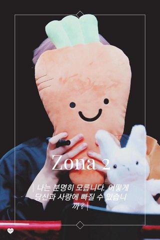 Zona 2 | 나는 분명히 모릅니다. 어떻게 당신과 사랑에 빠질 수 있습니까 ? |
