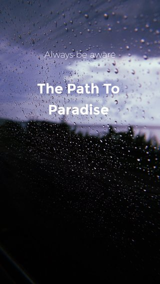 The Path To Paradise Always be aware