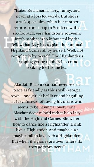 """""""Isabel Buchanan is fiery, funny, and never at a loss for words. But she is struck speechless when her mother returns from a trip to Scotland with a six-foot-tall, very handsome souvenir. Izzy's mother is so infatuated by the fellow that Izzy has to plan their annual Highland Games all by herself. Well, not completely by herself. The Highlander's strapping young nephew has come looking for his uncle… Alasdair Blackmoor has never seen a place as friendly as this small Georgia town—or a girl as brilliant and beguiling as Izzy. Instead of saving his uncle, who seems to be having a lovely time, Alasdair decides he'd rather help Izzy with the Highland Games. Show her how to dance like a Highlander. Drink like a Highlander. And maybe, just maybe, fall in love with a Highlander. But when the games are over, where do they go from here?"""""""