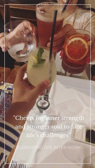 """""""Cheers for inner strength and stronger soul to face life's challenges"""" CELEBRATING LIFE AFTER WORK"""
