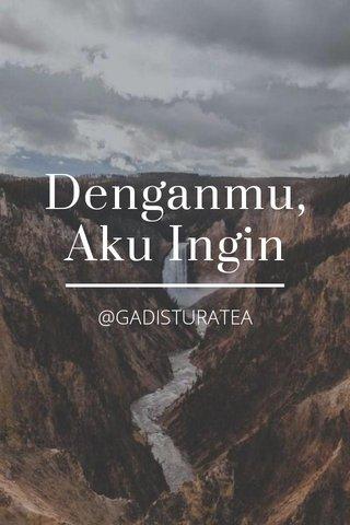 Denganmu, Aku Ingin @GADISTURATEA