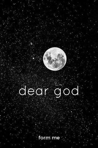 dear god form me