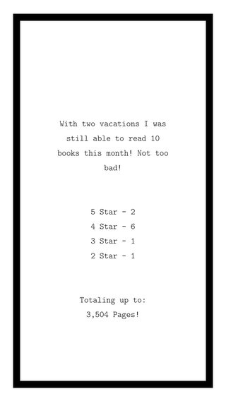 With two vacations I was still able to read 10 books this month! Not too bad! 5 Star - 2 4 Star - 6 3 Star - 1 2 Star - 1 Totaling up to: 3,504 Pages!