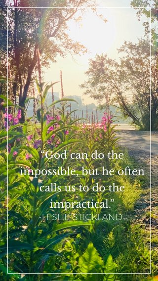 """""""God can do the impossible, but he often calls us to do the impractical."""" -LESLIE STICKLAND"""