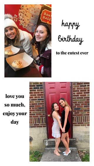 happy birthday love you so much, enjoy your day to the cutest ever