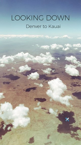 LOOKING DOWN Denver to Kauai ✈️