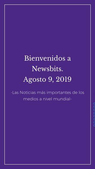 Bienvenidos a Newsbits. Agosto 9, 2019 -Las Noticias más importantes de los medios a nivel mundial-
