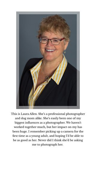 This is Laura Allen. She's a professional photographer and dog mom alike. She's easily been one of my biggest influences as a photographer. We haven't worked together much, but her impact on my has been huge. I remember picking up a camera for the first time as a young adult, and hoping I'd be able to be as good as her. Never did I think she'd be asking me to photograph her.