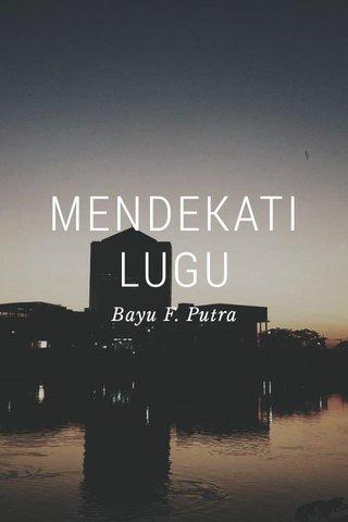 MENDEKATI LUGU Bayu F. Putra