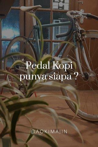 Pedal Kopi punya siapa ? @AOKIMAJIN