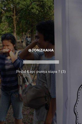 @JONZHAHA Pedal Kopi punya siapa ? (3)