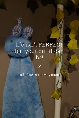 life isn't PERFECT but your outfit can be! - end of weekend every month -