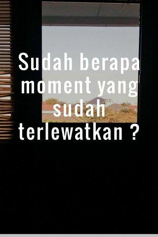 Sudah berapa moment yang sudah terlewatkan ?