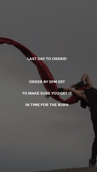 LAST DAY TO ORDER! ORDER BY 5PM EST TO MAKE SURE YOU GET IT IN TIME FOR THE BURN