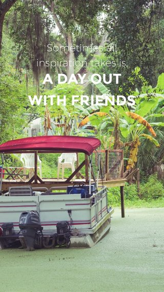 A DAY OUT WITH FRIENDS Sometimes all inspiration takes is,