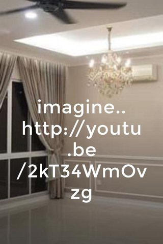 imagine.. http://youtu.be/2kT34WmOvzg
