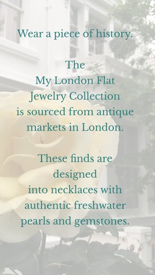 Wear a piece of history. The My London Flat Jewelry Collection is sourced from antique markets in London. These finds are designed into necklaces with authentic freshwater pearls and gemstones. Shopmylondonflat.