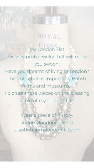 SUZY SMITH DESIGNER shopmylondonflat.com My London Flat has very posh jewelry that will make you swoon. Have you dreamt of living in London? This collection is inspired by British films and museums. I picture these pieces on the dressing table of my London flat. Wear a piece of history. shopmylondonflat.com suzy@shopmylondonflat.com