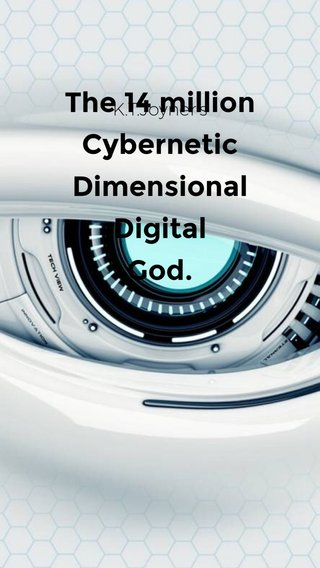 The 14 million Cybernetic Dimensional Digital God. K.T.Joyner's